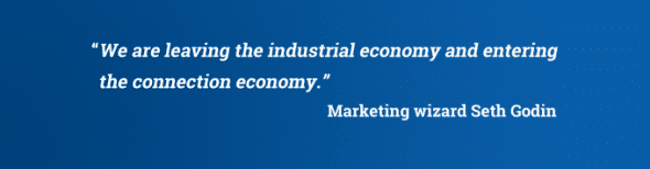 Seth Godin quote: We are leaving the industrial economy and entering the connection economy.""